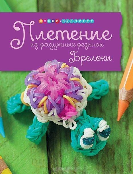 "Книга по плетению  ""Плетение из радужных резинок. Брелоки, фенечки, заколки"""